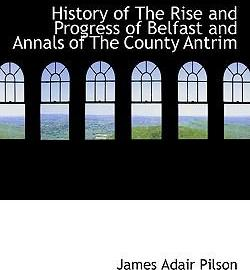 History of the Rise and Progress of Belfast and Annals of the County Antrim