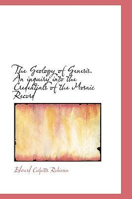 The Geology of Genesis. an Inquiry Into the Credentials of the Mosaic Record