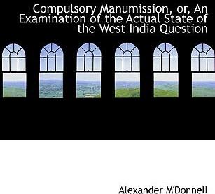 Compulsory Manumission, Or, an Examination of the Actual State of the West India Question