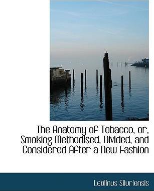 The Anatomy of Tobacco, Or, Smoking Methodised, Divided, and Considered After a New Fashion