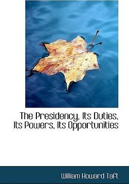 The Presidency, Its Duties, Its Powers, Its Opportunities