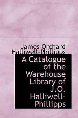 A Catalogue of the Warehouse Library of J.O. Halliwell-Phillipps