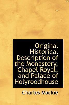 Original Historical Description of the Monastery, Chapel Royal, and Palace of Holyroodhouse
