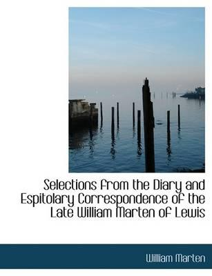 Selections from the Diary and Espitolary Correspondence of the Late William Marten of Lewis