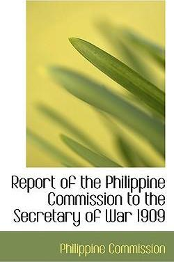 Report of the Philippine Commission to the Secretary of War 1909