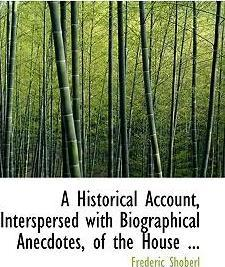 A Historical Account, Interspersed with Biographical Anecdotes, of the House ...