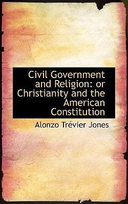 Civil Government and Religion or Christianity and the American Constitution