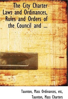 The City Charter Laws and Ordinances, Rules and Orders of the Council and ...