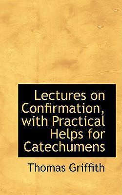 Lectures on Confirmation, with Practical Helps for Catechumens