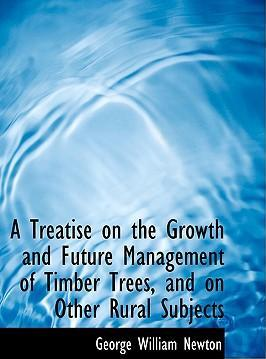 A Treatise on the Growth and Future Management of Timber Trees, and on Other Rural Subjects