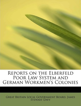 Reports on the Elberfeld Poor Law System and German Workmen's Colonies