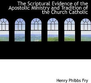The Scriptural Evidence of the Apostolic Ministry and Tradition of the Church Catholic