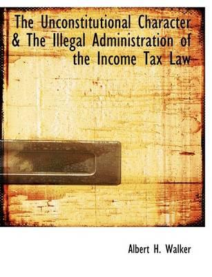 The Unconstitutional Character a the Illegal Administration of the Income Tax Law