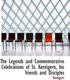 The Legends and Commemorative Celebrations of St. Kentigern, His Friends and Disciples