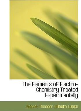 The Elements of Electro-Chemistry Treated Experimentally