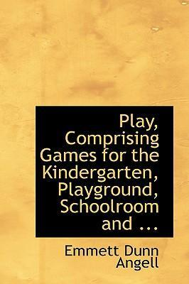 Play, Comprising Games for the Kindergarten, Playground, Schoolroom and ...
