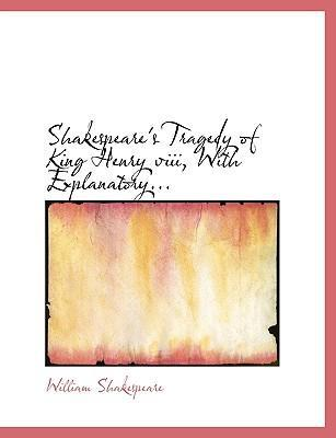 Shakespeare's Tragedy of King Henry VIII, with Explanatory...