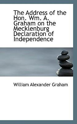 The Address of the Hon. Wm. A. Graham on the Mecklenburg Declaration of Independence