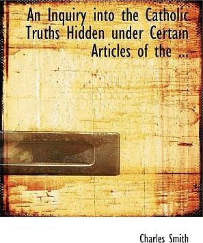 An Inquiry Into the Catholic Truths Hidden Under Certain Articles of the ...