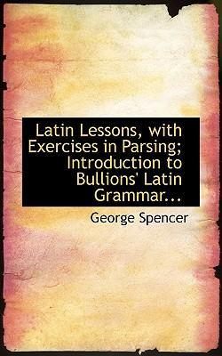 Latin Lessons, with Exercises in Parsing Introduction to Bullions' Latin Grammar