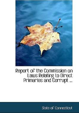 Report of the Commission on Laws Relating to Direct Primaries and Corrupt ...