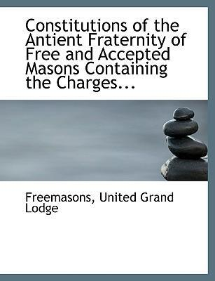 Constitutions of the Antient Fraternity of Free and Accepted Masons Containing the Charges...