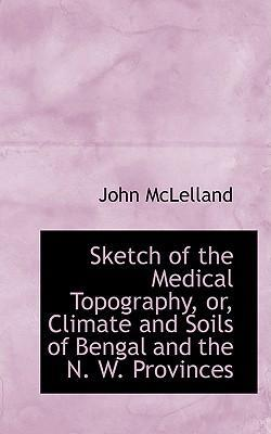 Sketch of the Medical Topography, Or, Climate and Soils of Bengal and the N. W. Provinces