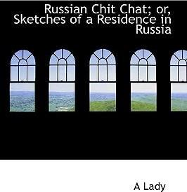Russian Chit Chat; Or, Sketches of a Residence in Russia
