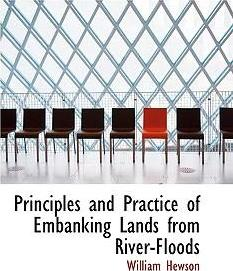Principles and Practice of Embanking Lands from River-Floods