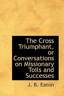 The Cross Triumphant, or Conversations on Missionary Toils and Successes