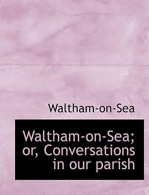 Waltham-On-Sea; Or, Conversations in Our Parish