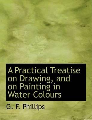 A Practical Treatise on Drawing, and on Painting in Water Colours