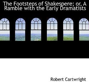 The Footsteps of Shakespere; Or, a Ramble with the Early Dramatists