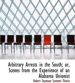 Arbitrary Arrests in the South; Or, Scenes from the Experience of an Alabama Unionist