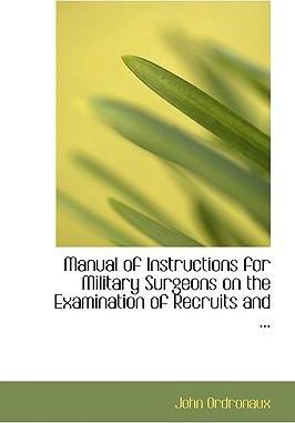 Manual of Instructions for Military Surgeons on the Examination of Recruits and ...