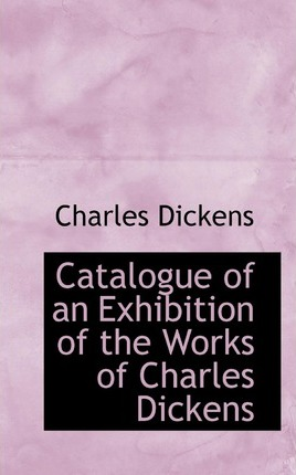 Catalogue of an Exhibition of the Works of Charles Dickens