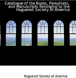Catalogue of the Books, Pamphlets, and Manuscripts Belonging to the Huguenot Society of America