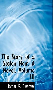 The Story of a Stolen Heir. a Novel, Volume III