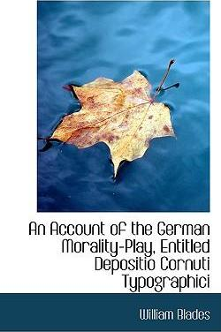 An Account of the German Morality-Play Entitled Depositio Cornuti Typographici