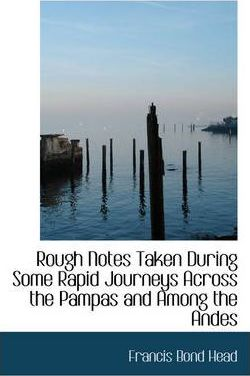 Rough Notes Taken During Some Rapid Journeys Across the Pampas and Among the Andes