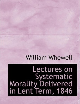 Lectures on Systematic Morality Delivered in Lent Term, 1846