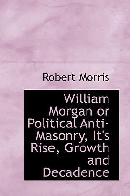 William Morgan or Political Anti-Masonry, It's Rise, Growth and Decadence