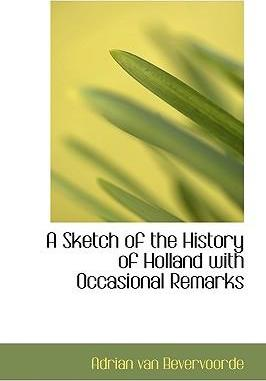 A Sketch of the History of Holland with Occasional Remarks