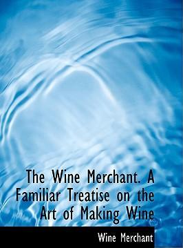 The Wine Merchant. a Familiar Treatise on the Art of Making Wine
