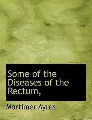 Some of the Diseases of the Rectum,