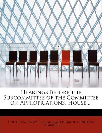 Hearings Before the Subcommittee of the Committee on Appropriations, House ...
