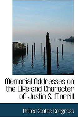 Memorial Addresses on the Life and Character of Justin S. Morrill