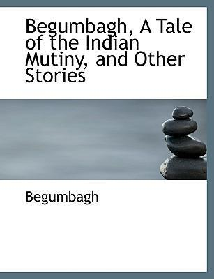 Begumbagh, a Tale of the Indian Mutiny and Other Stories