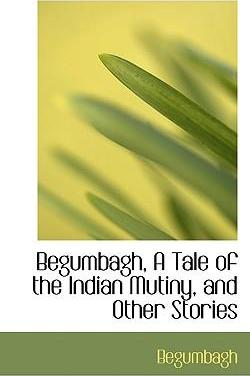 Begumbagh, a Tale of the Indian Mutiny, and Other Stories