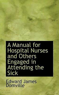 A Manual for Hospital Nurses and Others Engaged in Attending the Sick